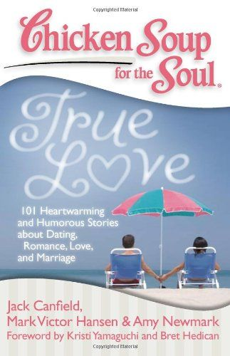 Chicken Soup for the Soul: True Love: 101 Heartwarming and #Humorous Stories about Dating, Romance, Love, and Marriage/Jack Canfield, Mark Victor Hansen, Amy Newmark