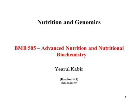 1 Nutrition and Genomics BMB 505 – Advanced Nutrition and Nutritional Biochemistry Yearul Kabir (Handout # 1) Date: 09.11.2009.