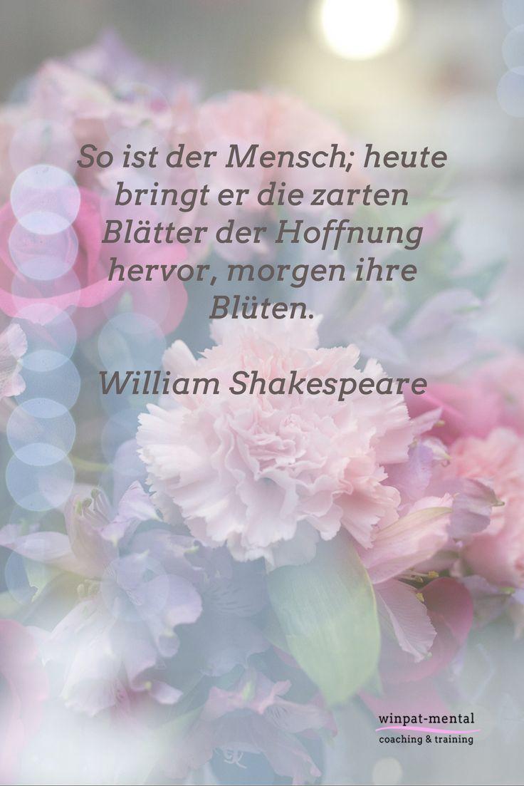 So ist der Mensch; heute bringt er die zarten Blätter der Hoffnung hervor, morgen ihre Blüten.  William Shakespeare
