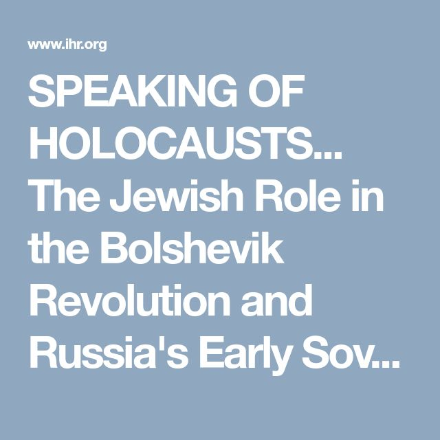 SPEAKING OF HOLOCAUSTS... The Jewish Role in the Bolshevik Revolution and Russia's Early Soviet Regime