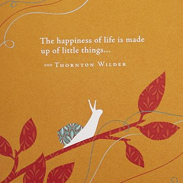 """""""The happiness of life is made up of little things…"""" - Thornton Wilder"""