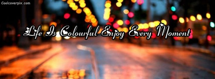Life is colourful enjoy every moment colourful life Facebook cover which inspire us to live our life in brightness