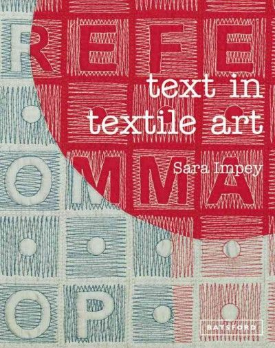 New Book: Text in Textile Art / Sara Impey, 2013.