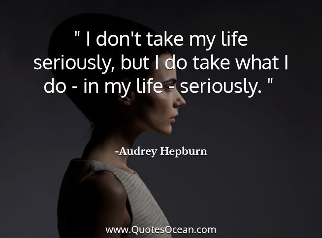 I don't take my life seriously, but I do take what I do - in my life - seriously.    - Audrey Hepburn Quotes -