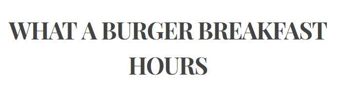 WhatABurger BREAKFAST HOURS |