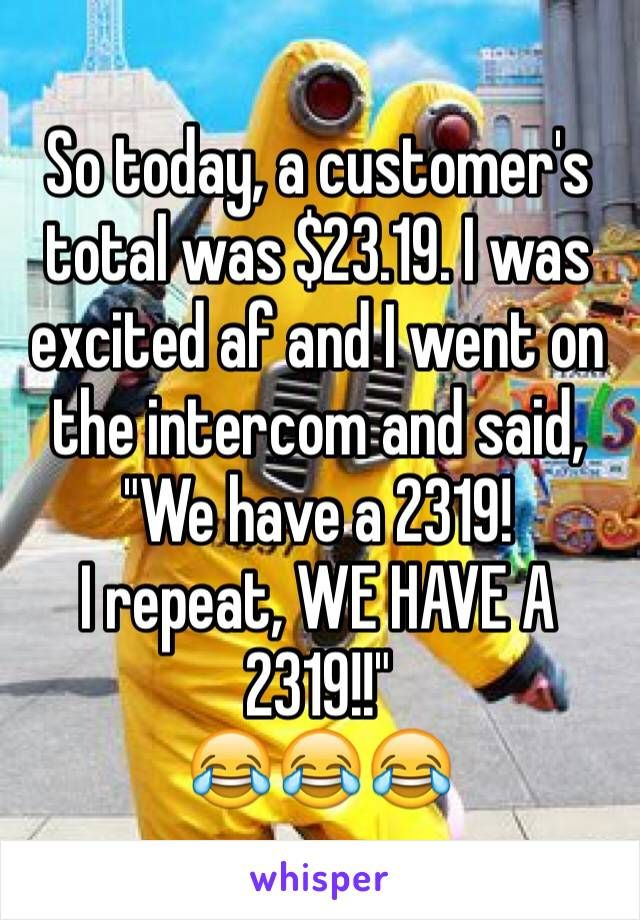 """So today, a customer's total was $23.19. I was excited af and I went on the intercom and said, """"We have a 2319! I repeat, WE HAVE A 2319!!"""""""
