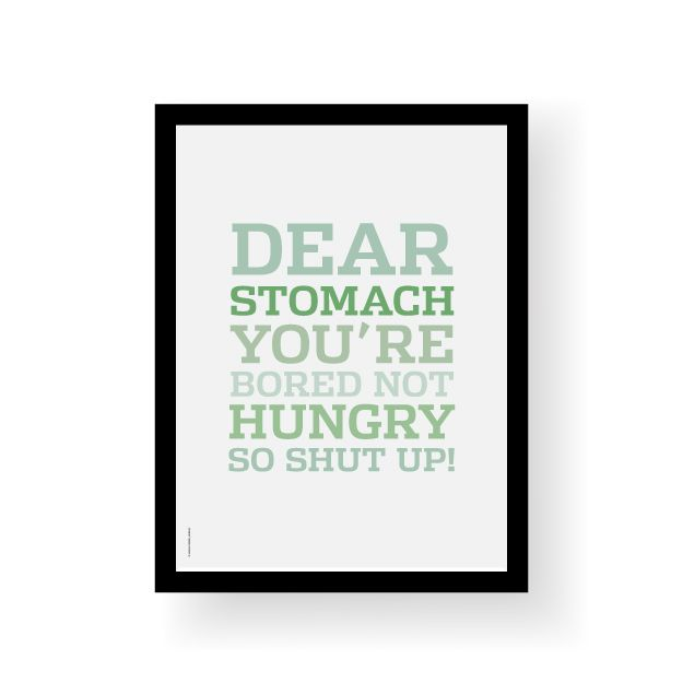 "Morsom plakat med teksten ""Dear stomach, you are bored not hungry, so shut up"".Format 30 x 40 cm.Trykket på 250 g ubestrøket papirLeveres uten ramme.Funny poster with the quote ""Dear stomach, you are bored not hungry, so shut up"".Poster size 30 x 40 cm.Printed in 250 g uncoated paperSold without frame."