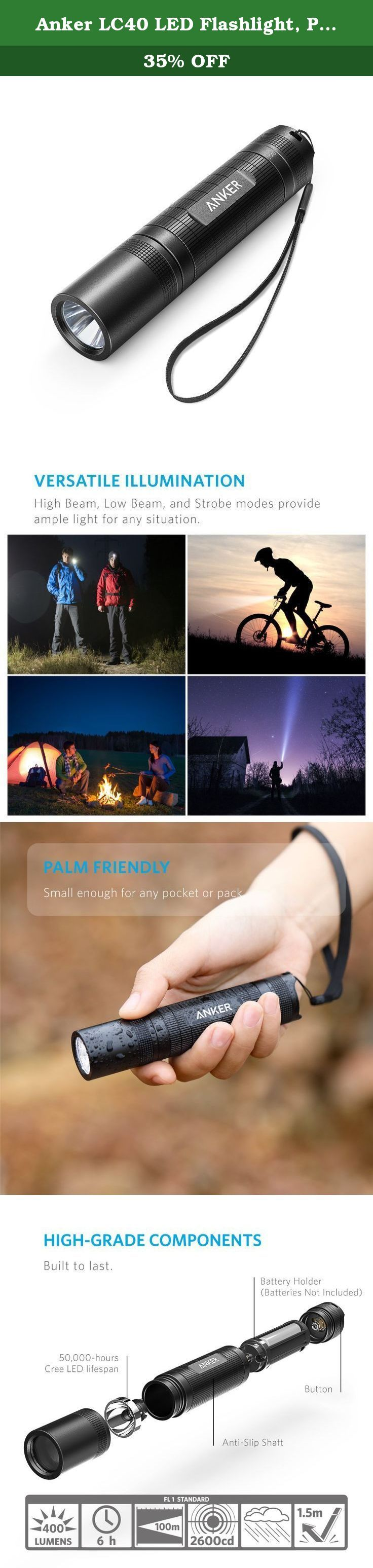 Anker LC40 LED Flashlight, Pocket-Sized LED Torch, Super Bright 400 Lumens CREE LED, IP65 Water Resistant, 3 Modes High/Low/Strobe for Indoors and Outdoors (Camping, Hiking, Cycling and Emergency Use). Anker LC40 Flashlight The Bright and Compact Flashlight From ANKER, the Choice of 20 Million+ Happy Users • Industry-Leading Technology • Worry-Free Warranty • 99% Positive Feedback Convenient Size and Comfortable Use Compact but also comfortable to hold, with a straight, anti-slip design…