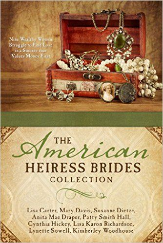 The American Heiress Brides Collection: Nine Wealthy Women Struggle to Find Love in a Society that Values Money First: Lisa Carter, Mary Davis, Susanne Dietze, Anita Mae Draper, Patty Smith Hall, Cynthia Hickey, Lisa Karon Richardson, Lynette Sowell, Kimberley Woodhouse: 9781634099974: Amazon.com: Books