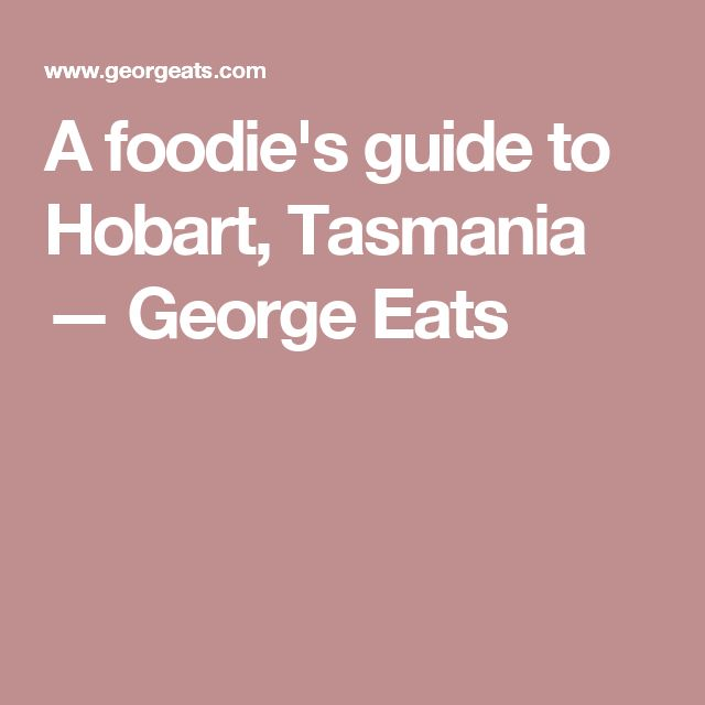 A foodie's guide to Hobart, Tasmania — George Eats
