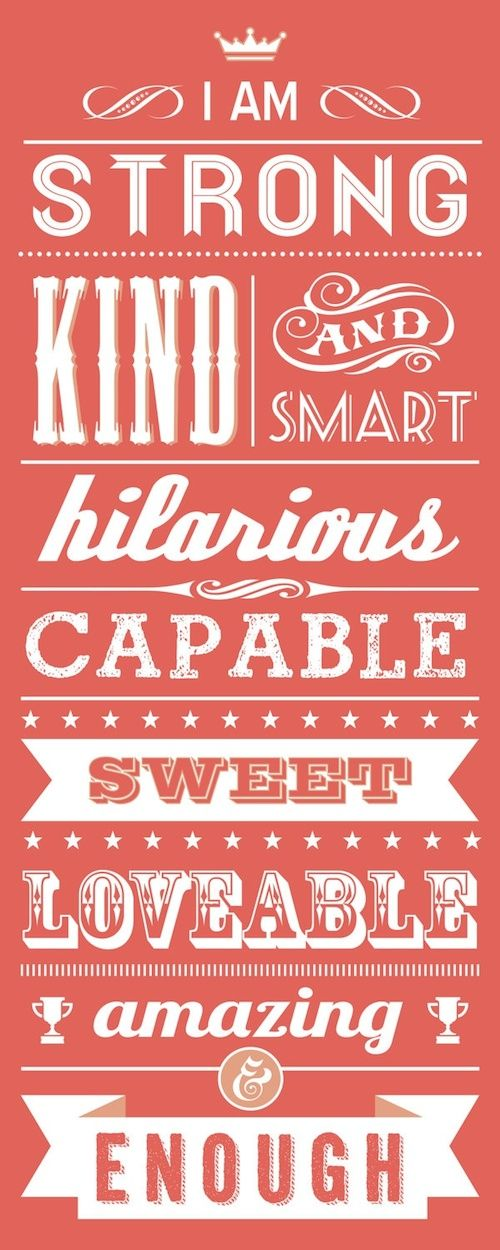I am strong, kind, and smart; hilarious, capable, sweet, lovable, amazing enough!