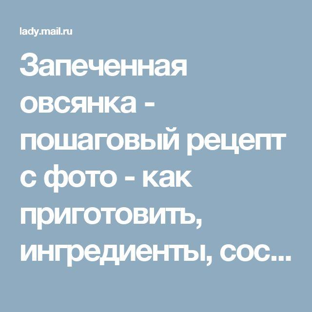 Запеченная овсянка - пошаговый рецепт с фото - как приготовить, ингредиенты, состав, время приготовления - Леди Mail.Ru