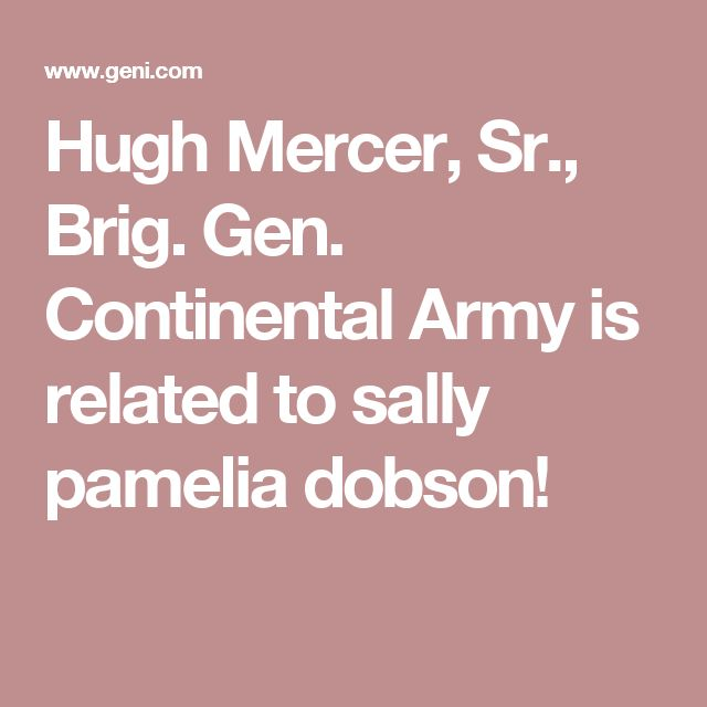 Hugh Mercer, Sr., Brig. Gen. Continental Army is related to sally pamelia dobson!