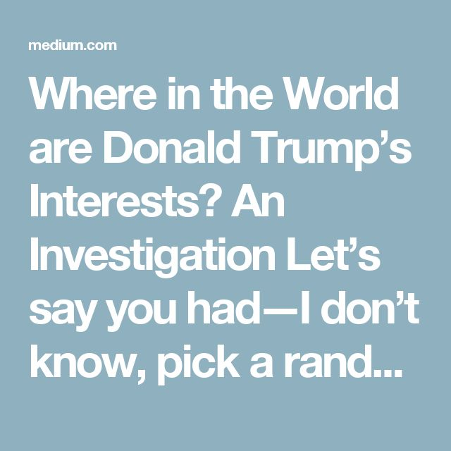Where in the World are Donald Trump's Interests? An Investigation  Let's say you had—I don't know, pick a random number—$650 million in debt. Various lenders, at least one of which is foreign, could call in some of those checks and you would have to pay out. Maybe from your corporation's money, maybe from your personal bank account.  Let's also say you had somewhere around—just picking a number from a hat—120 business deals in place or in the works in foreign countries. You're bound…