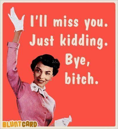 I'll miss you.  Just kidding.  Bye, bitch.