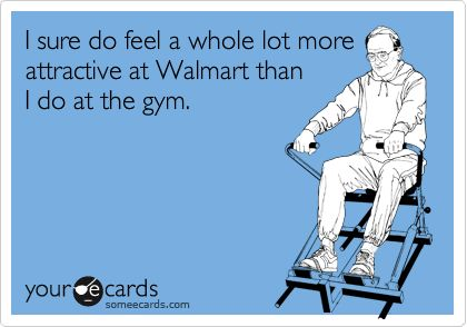 I sure do feel a whole lot more attractive at Walmart than I do at the gym.
