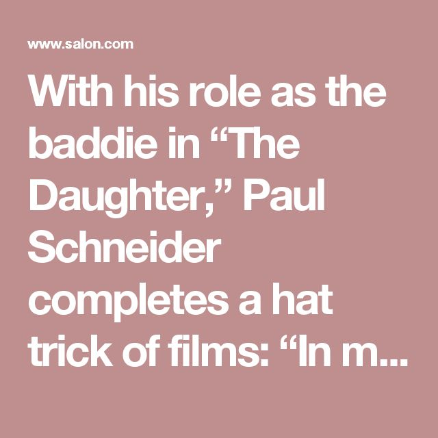 """With his role as the baddie in """"The Daughter,"""" Paul Schneider completes a hat trick of films: """"In my teen years I was surrounded by older, crazy rednecks that I was desperate to impress"""" - Salon.com"""