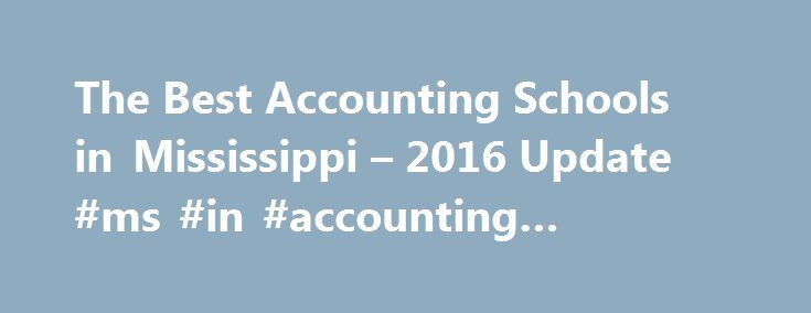 The Best Accounting Schools in Mississippi – 2016 Update #ms #in #accounting #programs http://entertainment.nef2.com/the-best-accounting-schools-in-mississippi-2016-update-ms-in-accounting-programs/  # Accounting Degrees in Mississippi Introduction Mississippi is home to nearly 3 million Mississipians, 396 licensed CPA firms and Momentum Mississippi a statewide, public–private partnership dedicated to the development of economic and employment opportunities in Mississippi. The partnership's…