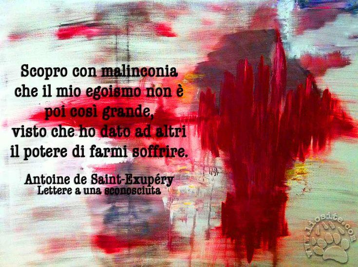 """Dalla """"Lettere a una sconosciuta"""" di Antoine de Saint-Exupéry, una delle frasi che mi trovo calzate addosso a pennello.... ♥‿♥ Scopro con malinconia che il mio egoismo non è poi così grande, visto che ho dato ad altri il potere di farmi soffrire."""