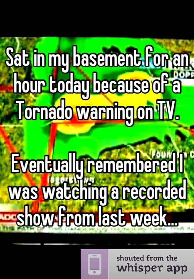 Sat in my basement for an hour today because of a Tornado warning on TV.  Eventually remembered I was watching a recorded show from last week...