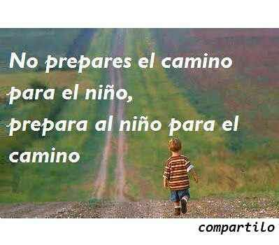 No prepares el camino para el niño, prepara al niño para el camino.