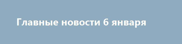 Главные новости 6 января http://rusdozor.ru/2017/01/06/glavnye-novosti-6-yanvarya/  «Газпром» увеличил заявку натранзит газа в Европу черезукраинскую газотранспортную систему.«Газпром» увеличил транзит через Украину в Европу из-за резкого похолодания Ученый Дэвид Мид заявил о вероятной гибели планеты Земля в октябре 2017 года. Причиной гибели нашей планеты может стать столкновение с ...