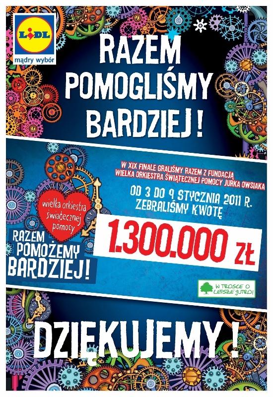 19. Wielki Finał WOŚP w 2011 roku Już po raz drugi zagraliśmy wspólnie z Wielką Orkiestrą Świątecznej Pomocy podczas tygodniowej zbiórki na rzecz dzieci z chorobami urologicznymi i nefrologicznymi. Dzięki hojności klientów oraz pracowników Lidl Polska, a także dzięki ich ogromnemu zaangażowaniu 9. stycznia 2011 roku delegacja pracowników oraz Zarządu Firmy Lidl przekazała na ręce Jurka Owsiaka aż 1.300.000PLN RAZEM POMOGLIŚMY BARDZIEJ!