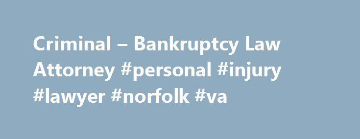 Criminal – Bankruptcy Law Attorney #personal #injury #lawyer #norfolk #va http://puerto-rico.nef2.com/criminal-bankruptcy-law-attorney-personal-injury-lawyer-norfolk-va/  # Serving South Hampton Roads — Norfolk, Portsmouth, Suffolk and Chesapeake If you live in Portsmouth. Suffolk. Chesapeake. Newport News, or Norfolk VA, you may find yourself in need of an attorney. The law is a confusing thing for some people, especially those who have been hurt or want to file for Chapter 7 or 13…