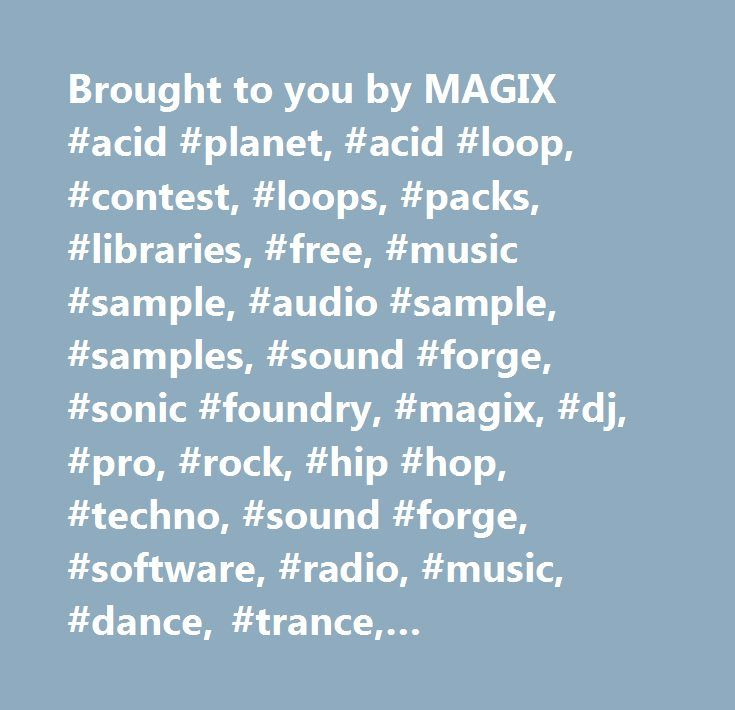 Brought to you by MAGIX #acid #planet, #acid #loop, #contest, #loops, #packs, #libraries, #free, #music #sample, #audio #sample, #samples, #sound #forge, #sonic #foundry, #magix, #dj, #pro, #rock, #hip #hop, #techno, #sound #forge, #software, #radio, #music, #dance, #trance, #electronica, #ambient, #industrial, #world, #african, #jazz, #blues, #r #& #b, #soul, #caribbean, #lounge, #drum #and #bass, #heavy #metal, #progressive #rock, #alternative #rock, #acoustic, #folk, #country, #funk…