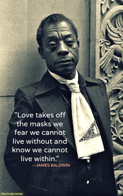 """Love takes off the masks we fear we cannot live without and know we cannot live within."" -James Baldwin  #quoteoftheday"