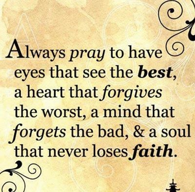 Always pray to have eyes that see the best, a heart that forgives the worst, a mind that forgets the bad, and a soul that never loses faith.