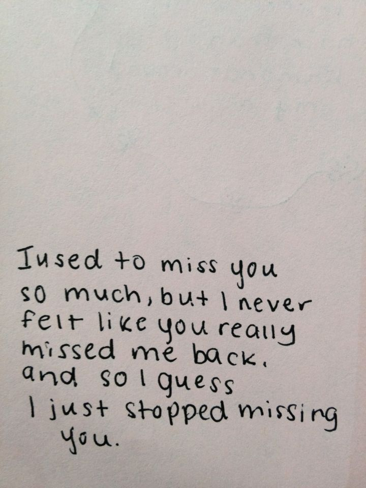 I used to miss you so much, but I never felt like you really missed me back, and so I guess I just stopped missing you. -=-