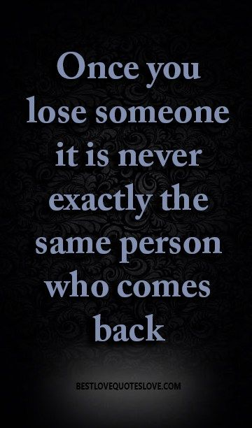 once you lose someone it is never exactly the same person who comes back