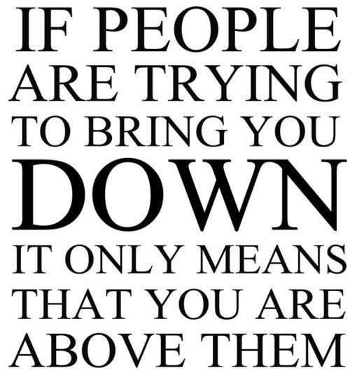If people are trying to bring you down, it only means that you are above them.