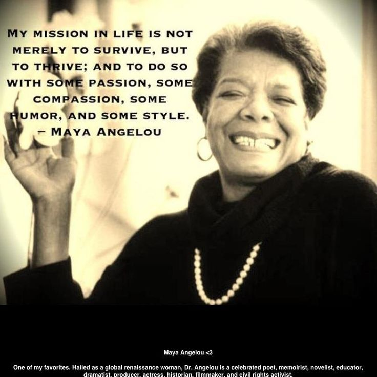 """My mission in life is not merely to survive, but to thrive; and to do so with some passion, some compassion, some humor, and some style."" -The Late Great Maya Angelou  1928-2014, Gone but never forgotten, Rest in Paradise Ms. Angelou"