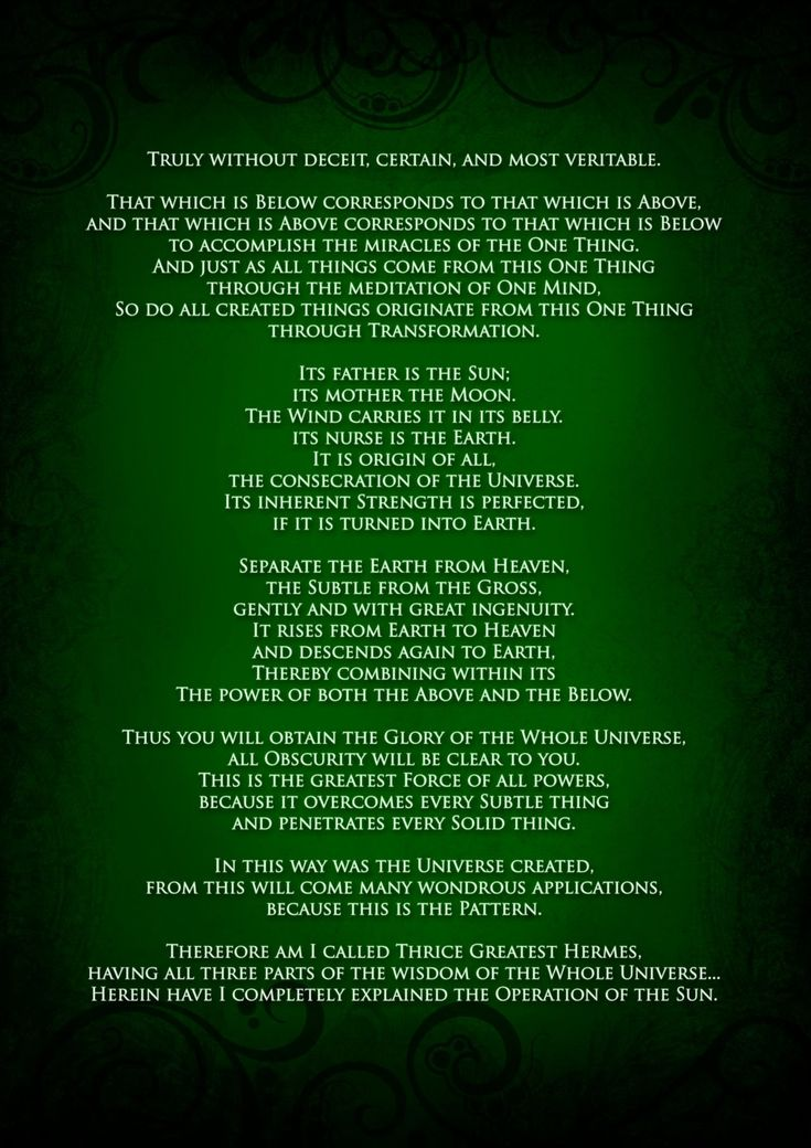 the emerald tablet : your thoughts create your reality, much more than that, you are eternal source energy!  You can chose to experience yourself any way you want.  Be happy and joyous and it will all fall in place.  The last 2 tablets are to never be released or so they say.
