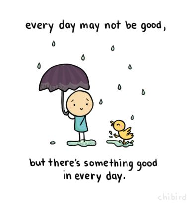"""chibird:    """"Every day may not be good, but there's something good in every day."""" -UnknownYou just have to find that good in each day, and then even the bad ones don't seem so bad."""