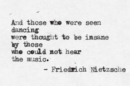 I'm really not like a Nietzche snob, but I do often dance to the songs in my head, most of the time at work, and I don't care if you think I am crazy.