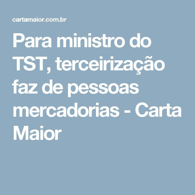 Para ministro do TST, terceirização faz de pessoas mercadorias - Carta Maior