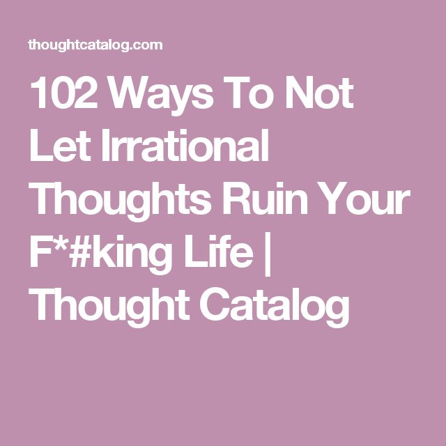 102 Ways To Not Let Irrational Thoughts Ruin Your F*#king Life | Thought Catalog