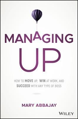 Pdf Download Managing Up How To Move Up Win At Work And Succeed With Any Type Of Boss By Mary Abbajay Free Epub Download Pdf In 2019 Books Leadership