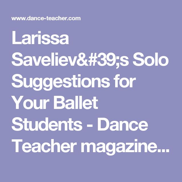 Larissa Saveliev's Solo Suggestions for Your Ballet Students - Dance Teacher magazineDance Teacher magazine | Practical. Nurturing. Motivating. The voice of dance educators.