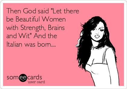 Then God said 'Let there be Beautiful Women with Strength, Brains and Wit' And the Italian was born.... #italianhumor