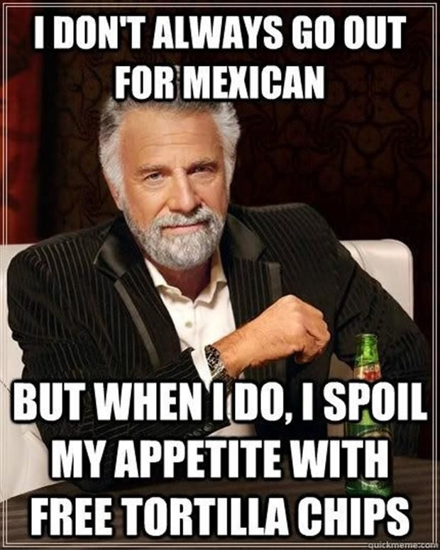 I spoil my appetite with free tortilla chips when I go out for Mexican food. So true. LoL!