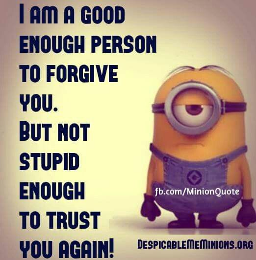 Minion I am a good enough person to forgive you. But not stupid enough to trust you again!