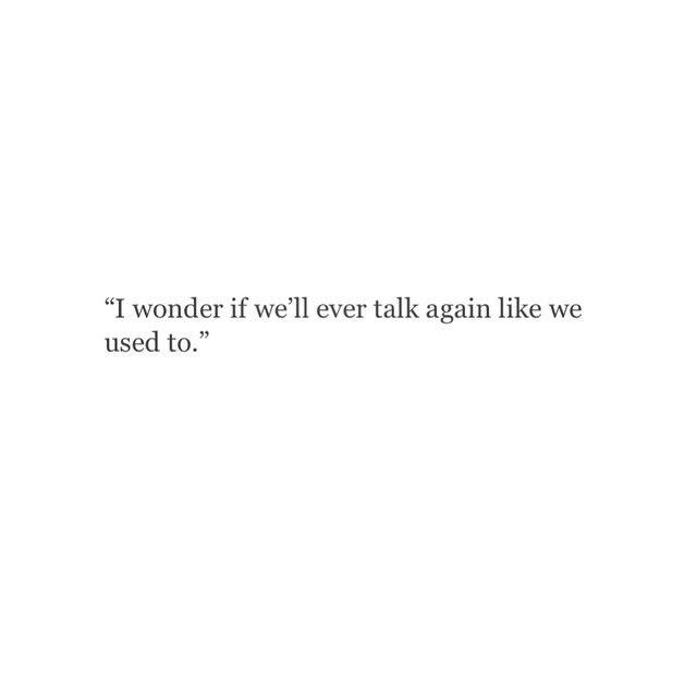But then I remember I don't want to ever talk to the person you've become, the thing you promised me you'd never be.