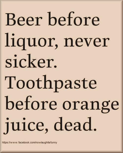 Beef before liquor never sicker.  Toothpaste before orange juice dead.