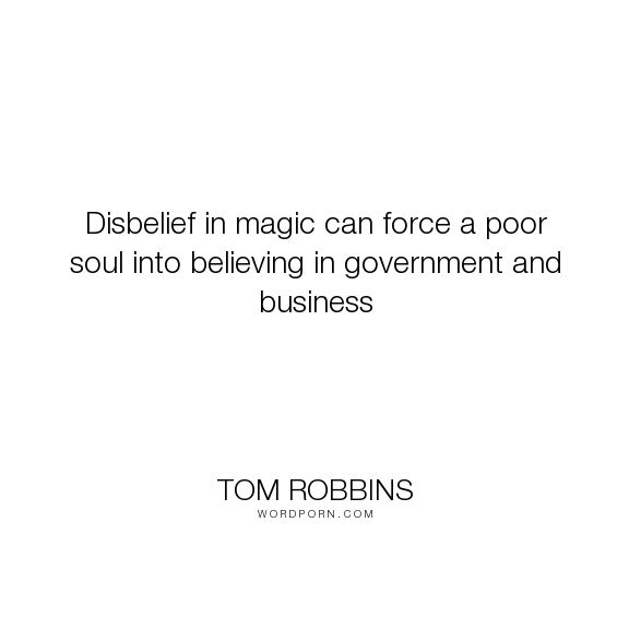 "Tom Robbins - ""Disbelief in magic can force a poor soul into believing in government and business..."". humor, magic"