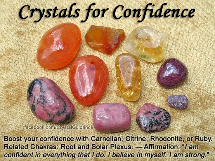"Top Recommended Crystals: Carnelian, Citrine, Rhodonite, or Ruby. Additional Crystal Recommendations: Aventurine, Garnet, Jade, Orange Calcite, or Turquoise. Essential Oils: Rosemary Affirmation: ""I am confident in everything that I do. I believe in myself. I am strong.""  Confidence is associated with the Root and Solar Plexus chakras. Carry or wear these crystals when you're lacking in self-confidence."