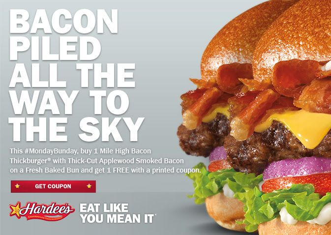 @hardees 2 for 1 Mile High Bacon Thickburgers - Bacon Piled All the Way to the Sky : GET COUPON Bring this coupon to your nearest Hardee's location to get your discount.